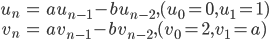\begin{align}u_n &= au_{n-1}-bu_{n-2}, (u_0=0, u_1=1) \\ v_n &= av_{n-1}-bv_{n-2}, (v_0=2, v_1=a)\end{align}