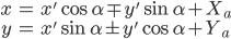 \begin{align}x&=x'\cos\alpha\mp y'\sin\alpha+X_a\\y&=x'\sin\alpha\pm y'\cos\alpha+Y_a\end{align}