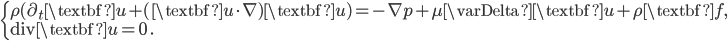\begin{cases} \rho(\partial_t \textbf{u}+ (\textbf{u}\cdot \nabla) \textbf{u})=- \nabla p+\mu\varDelta \textbf{u}+ \rho \textbf{f},\\ { \rm div} \textbf{u}=0\ . \end{cases}