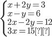 \begin{cases} x + 2y = 3 \\ x - y = 6 \\2x - 2y = 12 \\3x = 15 \end{cases}