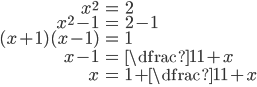 \begin{eqnarray*}      x^2 &=& 2 \\      x^2-1 &=& 2-1 \\      (x+1)(x-1) &=& 1 \\      x-1 &=& \dfrac{1}{1+x} \\      x&=& 1+\dfrac{1}{1+x} \\ \end{eqnarray*}