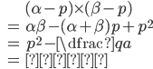 \begin{eqnarray*} &&(\alpha-p)\times (\beta-p)\\ &=&\alpha\beta-(\alpha+\beta)p+p^2 \\ &=&p^2-\dfrac{q}{a}\\ &=&一定 \end{eqnarray*}