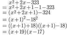 \begin{eqnarray*} &&x^2+2x-323 \\ &=&x^2+2x+1-1-323 \\ &=&(x^2+2x+1)-324 \\ &=&(x+1)^2-18^2 \\ &=&((x+1)+18)((x+1)-18) \\ &=&(x+19)(x-17) \end{eqnarray*}