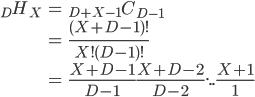 \begin{eqnarray*}_DH_X&=&_{D+X-1}C_{D-1}\\&=&\frac{(X+D-1)!}{X!(D-1)!}\\&=&\frac{X+D-1}{D-1}\frac{X+D-2}{D-2}...\frac{X+1}{1}\end{eqnarray*}