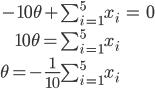 \begin{eqnarray}  -10{\theta}  +\sum_{i=1}^5 x_i &=& 0\\\\ 10{\theta} = \sum_{i=1}^5 x_i \\\\ {\theta} = -\frac{1}{10}\sum_{i=1}^5 x_i \end{eqnarray}