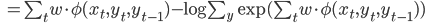\begin{eqnarray} \hspace{2.05cm}=\sum_{t}w\cdot \phi(x_t,y_t,y_{t-1})- \log \sum_{y}\exp (\sum_{t}w \cdot \phi(x_t,y_t,y_{t-1})) \end{eqnarray}