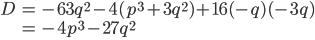\begin{eqnarray} D&=&-63q^2-4(p^3+3q^2)+16(-q)(-3q)\\ &=&-4p^3-27q^2\\ \end{eqnarray}