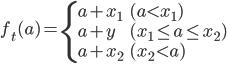\begin{eqnarray} f_t(a)= \left\{ \begin{array}{ll} a + x_1 & (a < x_1) \\ a + y & (x_1 \leq a \leq x_2) \\ a + x_2 & (x_2 < a) \end{array} \right. \end{eqnarray}
