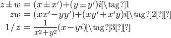 \begin{eqnarray}  z \pm w &=& (x \pm x') + (y \pm y')i \tag{1} \\\ zw &=& (xx' - yy') + (xy' + x'y)i \tag{2}\\\ 1/z &=& \frac{1}{x^2 + y^2}(x - yi) \tag{3}\\\ \end{eqnarray}