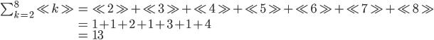 \begin{eqnarray} \sum_{k=2}^8 \ll k \gg &=& \ll 2 \gg + \ll 3 \gg + \ll 4 \gg + \ll 5 \gg +\ll 6 \gg + \ll 7 \gg +\ll 8 \gg \\ &=& 1+1+2+1+3+1+4 \\ &=& 13 \end{eqnarray}