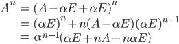 \begin{eqnarray} A^n &=& (A - \alpha E + \alpha E) ^ n \\ &=& (\alpha E )^n + n (A - \alpha E) (\alpha E) ^ {n - 1} \\ &=& \alpha ^ {n-1} \left(\alpha E + n A - n \alpha E \right) \end{eqnarray}