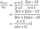 \begin{eqnarray}\frac{a_{n+1}}{a_n}&=&\frac{n+2}{2\cdot{n}!}\cdot\frac{2(n-1)!}{n+1}\\&=&\frac{2(n+2)(n-1)!}{2(n+1)n(n-1)!}\\&=&\frac{n+2}{n(n+1)}>1\end{eqnarray}