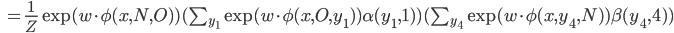\begin{eqnarray}\hspace{2.1cm}=\frac{1}{Z}\exp (w\cdot \phi (x,N,O))(\sum_{y_1}\exp (w\cdot \phi(x,O,y_1))\alpha(y_1,1))(\sum_{y_4}\exp (w\cdot \phi(x,y_4,N))\beta(y_4,4))\end{eqnarray}