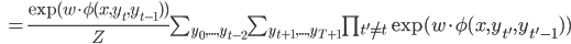 \begin{eqnarray}\hspace{2.5cm}=\frac{\exp (w\cdot \phi (x,y_{t},y_{t-1}))}{Z}\sum_{y_0,...,y_{t-2}}\sum_{y_{t+1},...,y_{T+1}}\prod_{t'\neq t} \exp (w\cdot \phi (x,y_{t'},y_{t'-1}))\end{eqnarray}