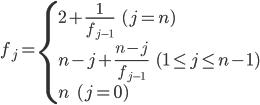\begin{eqnarray}f_{j}=\left\{\begin{array}{l}2+\frac{1}{f_{j-1}} \ \ \ \ (j=n)\\n-j + \frac{n-j}{f_{j-1}} \ \ \ \ (1\leq j\leq n-1)\\n \ \ \ \ (j=0)\end{array}\end{eqnarray}