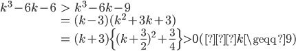\begin{eqnarray}k^3-6k-6&>&k^3-6k-9\\&=&(k-3)(k^2+3k+3)\\&=&(k+3)\{(k+\frac{3}{2})^2+\frac{3}{4}\}>0(∵k\geqq9)\end{eqnarray}