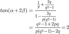 \begin{eqnarray}tan(\alpha+2\beta) &=&\frac{\frac{1}{p}+\frac{2q}{q^2-1}}{1-\frac{2q}{p(q^2-1)}}\\ &=&\frac{q^2-1+2pq}{p(q^2-1)-2q}=2 \end{eqnarray}