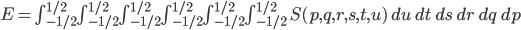 \begin{equation*} E = \int_{-1/2}^{1/2}\int_{-1/2}^{1/2}\int_{-1/2}^{1/2}\int_{-1/2}^{1/2}\int_{-1/2}^{1/2}\int_{-1/2}^{1/2}\ S(p,q,r,s,t,u)\ du\ dt\ ds\ dr\ dq\ dp \end{equation*}