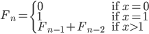 \begin{equation*}F_{n}=\left \{ \begin{array}{ll}0 &\text{ if $x=0$}\\ 1 &\text{ if $x=1$}\\ F_{n-1}+F_{n-2} &\text{ if $x \gt 1$}\end{array}\right.\end{equation*}