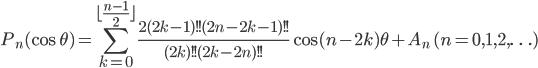 \begin{equation*}P_{n}(\cos \theta)= \displaystyle \sum_{k=0}^{\lfloor\frac{n-1}{2}\rfloor}\frac{2(2k-1)!!(2n-2k-1)!!}{(2k)!!(2k-2n)!!}\cos (n-2k)\theta+ A_{n} \ (n = 0,1,2, \ldots) \end{equation*}