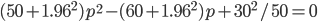 \begin{equation}   (50 + 1.96^2)p^2 - (60 + 1.96^2)p + 30^2/50 = 0 \end{equation}