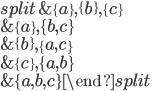 \begin{equation}\begin{split} &\{a\}, \{b\}, \{c\} \\ &\{a\}, \{b, c\} \\ &\{b\}, \{a, c\} \\ &\{c\}, \{a, b\} \\ &\{a, b, c\}\end{split}\end{equation}