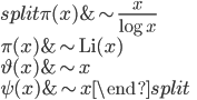 \begin{equation}\begin{split} \pi (x) &\sim \frac{x}{\log x} \\ \pi (x) &\sim \mathrm{Li}(x) \\ \vartheta (x) &\sim x \\ \psi (x) &\sim x\end{split}\end{equation}