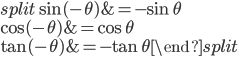 \begin{equation}\begin{split} \sin (-\theta) &= -\sin \theta \\ \cos (-\theta) &= \cos \theta \\ \tan (-\theta ) &= -\tan \theta\end{split}\end{equation}