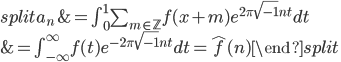 \begin{equation}\begin{split} a_n &= \int_0^1\sum_{m \in \mathbb{Z}}f(x+m)e^{2\pi\sqrt{-1}nt}dt \\ &= \int_{-\infty}^{\infty}f(t)e^{-2\pi \sqrt{-1}nt}dt = \widehat{f}(n)\end{split}\end{equation}
