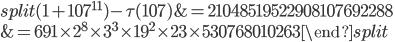 \begin{equation}\begin{split}(1+107^{11})-\tau(107) &= 21048519522908107692288\\ &= 691 \times 2^8\times 3^3\times 19^2\times 23 \times 530768010263\end{split}\end{equation}
