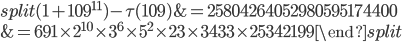 \begin{equation}\begin{split}(1+109^{11})-\tau(109) &= 25804264052980595174400\\ &= 691\times 2^{10}\times 3^6\times 5^2\times 23 \times 3433 \times 25342199\end{split}\end{equation}