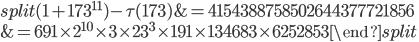 \begin{equation}\begin{split}(1+173^{11})-\tau(173) &= 4154388758502644377721856\\ &= 691\times 2^{10}\times 3\times 23^3\times 191 \times 134683\times 6252853\end{split}\end{equation}