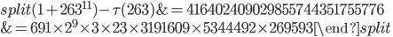 \begin{equation}\begin{split}(1+263^{11})-\tau(263) &= 416402409029855744351755776\\ &= 691\times 2^9\times 3\times 23 \times 3191609\times 5344492\times 269593\end{split}\end{equation}