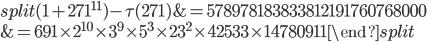 \begin{equation}\begin{split}(1+271^{11})-\tau(271) &= 578978183833812191760768000\\ &= 691\times 2^{10}\times 3^9\times 5^3\times 23^2\times 42533\times 14780911\end{split}\end{equation}