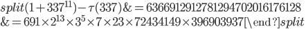 \begin{equation}\begin{split}(1+337^{11})-\tau(337) &= 6366912912781294702016176128\\ &= 691\times 2^{13}\times 3^5\times 7\times 23\times 72434149\times 396903937\end{split}\end{equation}