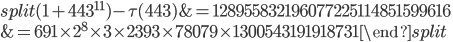 \begin{equation}\begin{split}(1+443^{11})-\tau(443) &= 128955832196077225114851599616\\ &=691\times 2^8\times 3\times 2393\times 78079\times 1300543191918731\end{split}\end{equation}