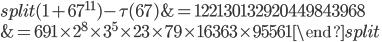 \begin{equation}\begin{split}(1+67^{11})-\tau(67) &= 122130132920449843968\\ &= 691\times 2^8\times 3^5\times 23 \times 79\times 16363\times 95561\end{split}\end{equation}