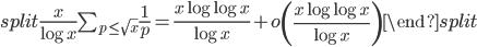 \begin{equation}\begin{split}\frac{x}{\log x}\sum_{p \leq \sqrt{x}}\frac{1}{p} = \frac{x\log \log x}{\log x} + o\left( \frac{x\log \log x}{\log x} \right) \end{split}\end{equation}