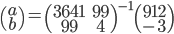 \begin{pmatrix} a \\ b \end{pmatrix}={ \begin{pmatrix} 3641 & 99 \\ 99 & 4 \end{pmatrix} }^{ -1 }\begin{pmatrix} 912 \\ -3 \end{pmatrix}