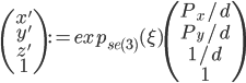 \begin{pmatrix} x' \\ y' \\ z' \\ 1 \end{pmatrix} := exp_{se(3)}(\xi) \begin{pmatrix} P_{x}/d \\ P_{y}/d \\ 1/d \\ 1 \end{pmatrix}