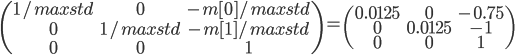 \begin{pmatrix}1/maxstd&0&-m[0]/maxstd\\0&1/maxstd&-m[1]/maxstd\\0&0&1\end{pmatrix}=\begin{pmatrix}0.0125&0&-0.75\\0&0.0125&-1\\0&0&1\end{pmatrix}
