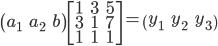 \begin{pmatrix}a_1 & a_2 & b \end{pmatrix}  \begin{bmatrix} 1 & 3 & 5 \\  3 & 1 & 7 \\  1 & 1 & 1 \\  \end{bmatrix} = \begin{pmatrix}y_1 & y_2 & y_3 \end{pmatrix}