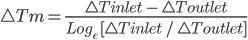 \bigtriangleup Tm = \frac{\bigtriangleup T inlet \ - \ \bigtriangleup Toutlet}{Log _{e} \ [\bigtriangleup T inlet \ / \ \bigtriangleup Toutlet]}