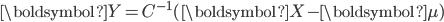 \boldsymbol{Y} = C^{-1}(\boldsymbol{X}-\boldsymbol{\mu})