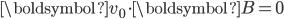 \boldsymbol{v}_0\cdot\boldsymbol{B} = 0