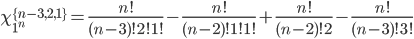 \chi_{1^n}^{\{n-3,2,1\}}={n!\over(n-3)!2!1!}-{n!\over(n-2)!1!1!}+{n!\over(n-2)!2}-{n!\over(n-3)!3!}