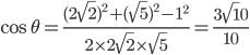 \cos \theta =\displaystyle \frac{(2\sqrt 2)^2+(\sqrt 5)^2-1^2}{2\times 2\sqrt 2 \times \sqrt 5}=\displaystyle \frac{3\sqrt 10}{10}