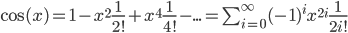 \cos(x)=1-x^2\frac{1}{2!}+x^4\frac{1}{4!}-...=\sum_{i=0}^{\infty}(-1)^ix^{2i}\frac{1}{2i!}