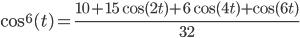\cos^6(t) = \frac{10 + 15 \cos(2t) + 6 \cos(4t) + \cos(6t)}{32}
