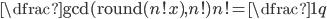 \dfrac{\gcd(\operatorname{round}(n!x), n!)}{n!}=\dfrac{1}{q}